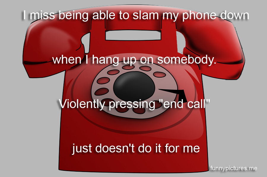 I Miss Being Able To Slam My Phone Down - Funny pictures