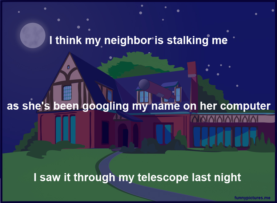 I Think My Neighbor Is Stalking Me - Funny pictures