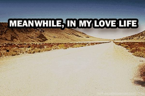 Meanwhile In My Love Life - Funny pictures